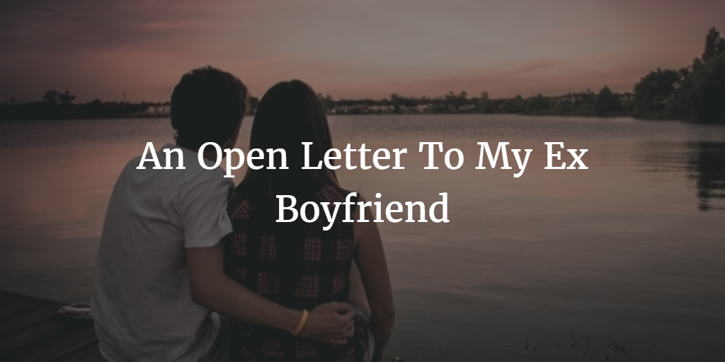 An Open Letter To My Ex Boyfriend | Open Letter