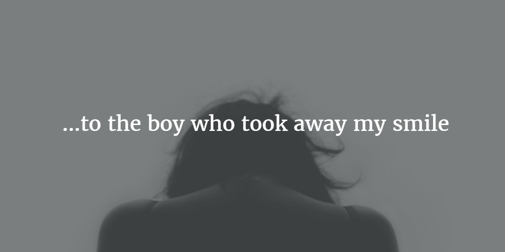An Open Letter To The Boy Who Took Away My Smile Open Letter